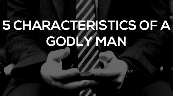 5 Characteristics Of A Godly Man, and 44 Verses To Help You Become One. - Watermark Community Church Blog