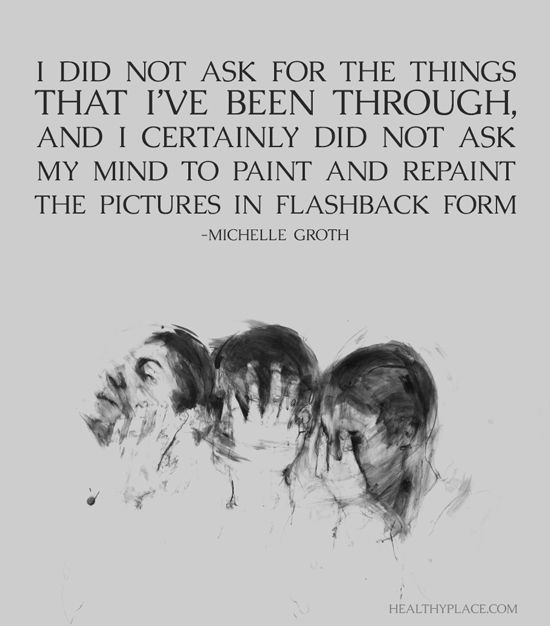 Quote on PTSD: I did not ask for the things that I've been through, and I certainly did not ask my mind to paint and repaint the pictures in flashbacks form. -Michelle Groth. www.HealthyPlace.com
