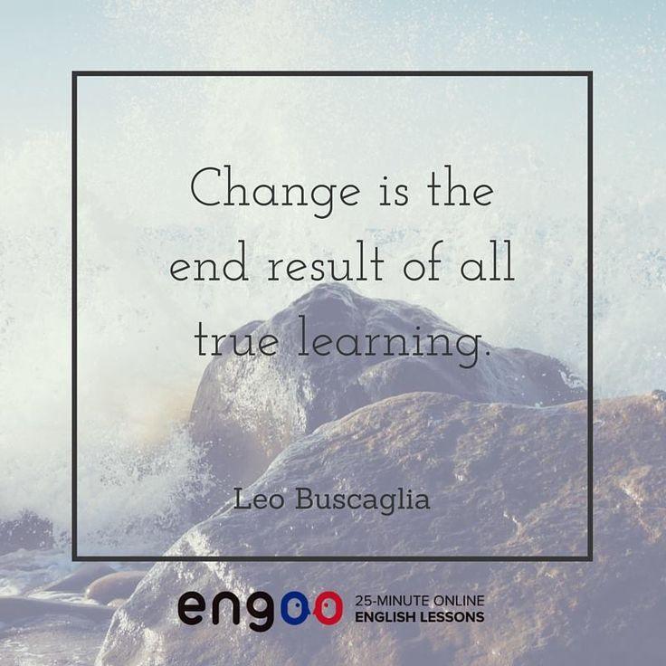 Изменение - конечный результат настоящей учёбы. (Лео Бускалья)