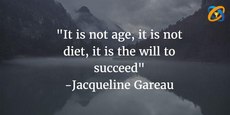 """""""It is not #age, it is not #diet, it is the will to #succeed"""" quotes - #JacquelineGareau"""