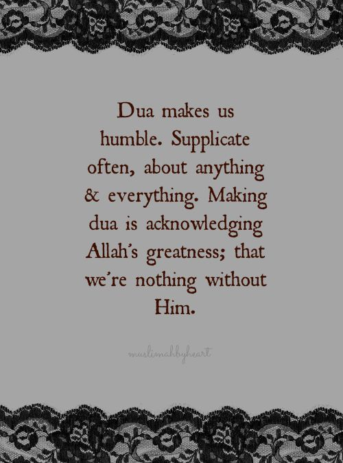 Making du'aas is acknowledging Allah's greatness; that we're nothing without Him.