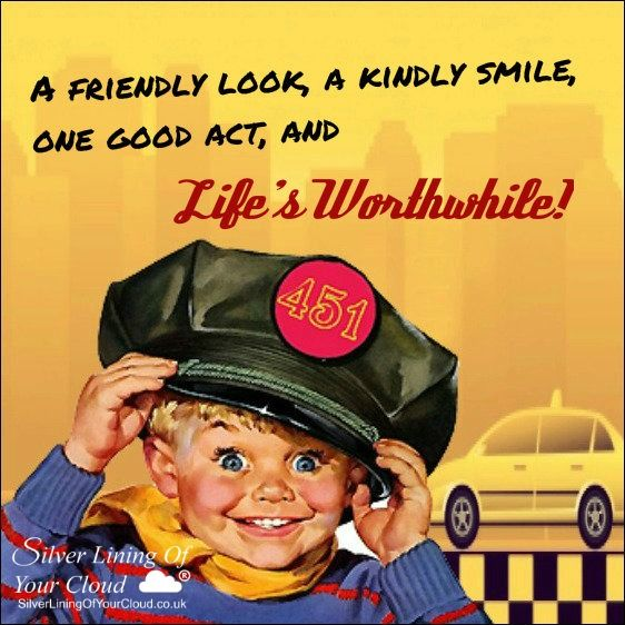 """""""A friendly look, a kindly smile, one good act, and life's worthwhile."""" -Unknown..._More fantastic quotes on: https://www.facebook.com/SilverLiningOfYourCloud  _Follow my Quote Blog on: http://silverliningofyourcloud.wordpress.com/"""
