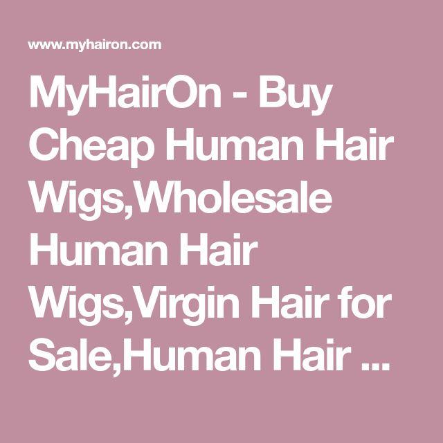 MyHairOn - Buy Cheap Human Hair Wigs,Wholesale Human Hair Wigs,Virgin Hair for Sale,Human Hair Extensions Online