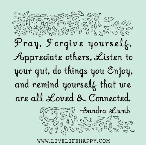 Pray, forgive yourself, appreciate others, listen to your gut, do things you enjoy, and remind yourself that we are all loved and connected. - Sandra Lumb