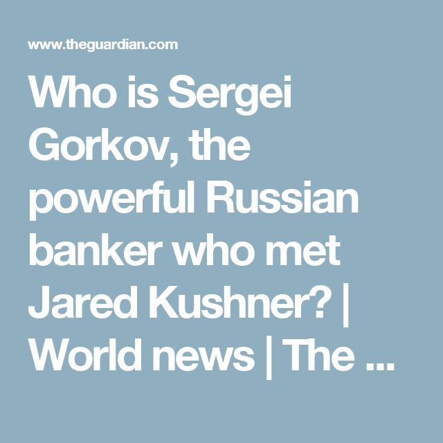 Who is Sergei Gorkov, the powerful Russian banker who met Jared Kushner? | World news | The Guardian