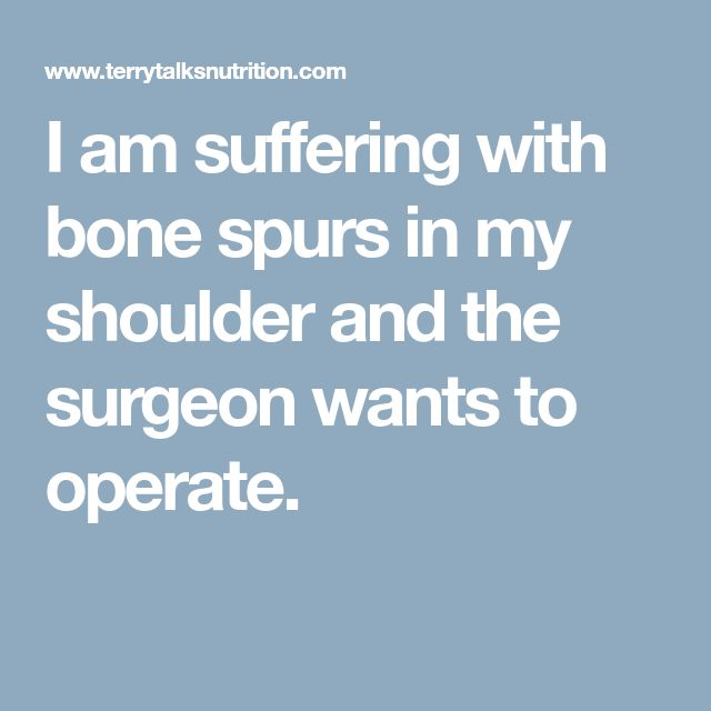 I am suffering with bone spurs in my shoulder and the surgeon wants to operate.