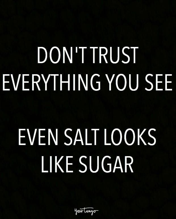 """Don't trust everything you see. Even salt looks like sugar."""