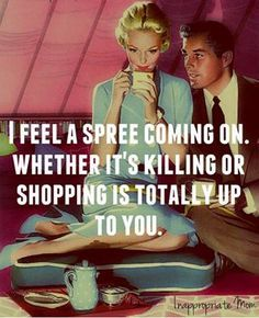 I feel a spree coming on. Whether it's killing or shopping is totally up to you. funny humor women mad moods men