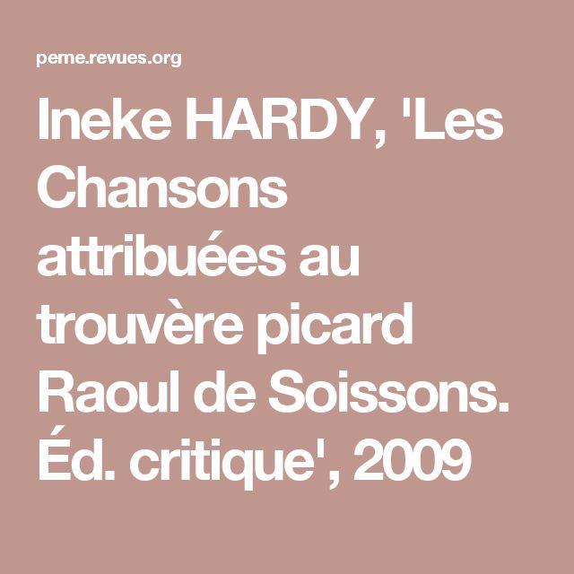 Ineke HARDY, 'Les Chansons attribuées au trouvère picard Raoul de Soissons. Édition critique'. Doctoral dissertation. Ottawa, U of Ottawa, 2009.
