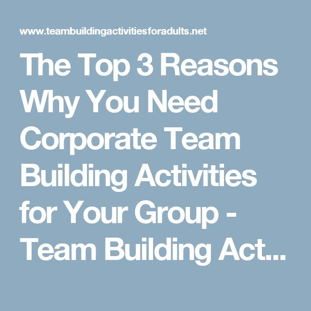 The Top 3 Reasons Why You Need Corporate Team Building Activities for Your Group - Team Building Activities for Adults