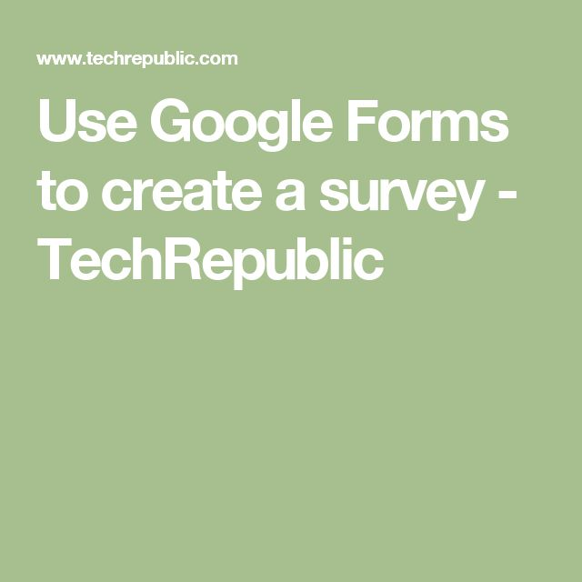 Use Google Forms to create a survey - TechRepublic