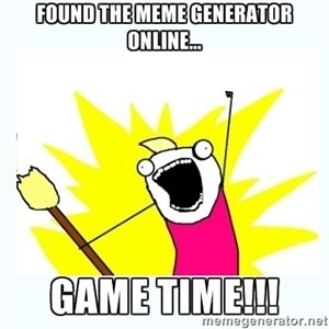 Found the meme generator online... GAME TIME!!! | All the things