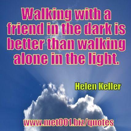Walking with a friend in the dark is better than walking alone in the light. Helen Keller