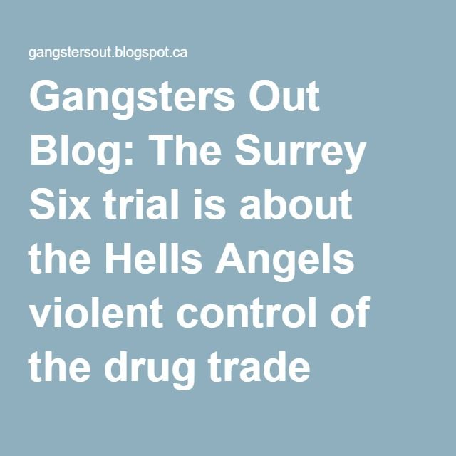 Gangsters Out Blog: The Surrey Six trial is about the Hells Angels violent control of the drug trade