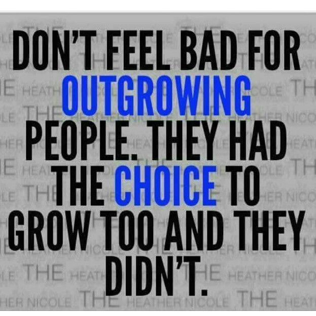 Don't feel bad for outgrowing people. They had the choice to grow too and they didn't. (Relationship Facts)