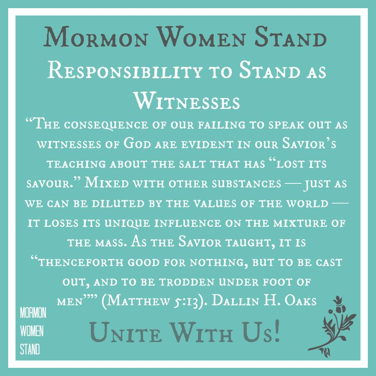 """Responsibility to Stand as Witnesses: """"The consequence of our failing to speak out as witnesses of God are evident in our Savior's teaching about the salt that has """"lost its savour."""" Mixed with other substances — just as we can be diluted by the values of the world — it loses its unique influence on the mixture of the mass. As the Savior taught, it is """"thenceforth good for nothing, but to be cast out, and to be trodden under foot of men"""""""" (Matthew 5:13). Dallin H. Oaks"""