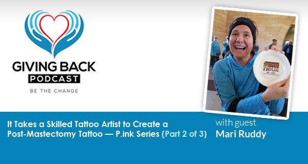 038: It Takes a Skilled Tattoo Artist to Create a Post- Mastectomy Tattoo — P.ink Series with Mari Ruddy (Part 2 of 3)