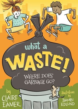 What a Waste: Where Does Garbage Go? by Claire Eamer, illustrations by Bambi Edlund