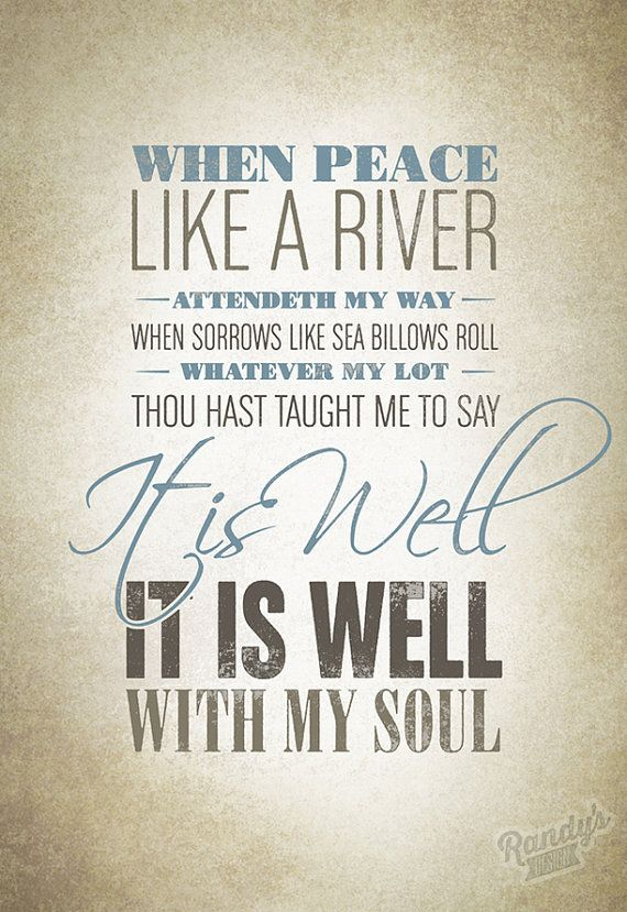 """It is well with my soul… """"When peace like a river attendeth my way, when sorrows like sea billows roll—whatever my lot, Thou hast taught me to say, 'It is well, it is well with my soul.'"""" In 1873, Horatio Spafford wrote the words to the hymn """"It is Well with My Soul"""" after the tragic death of his four daughters. 