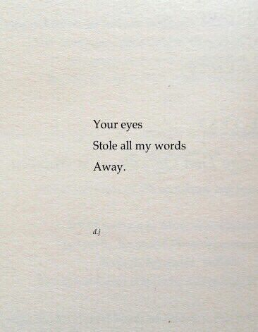 Your eyes stole all my words away. ^^ that describes my first date with my husband.