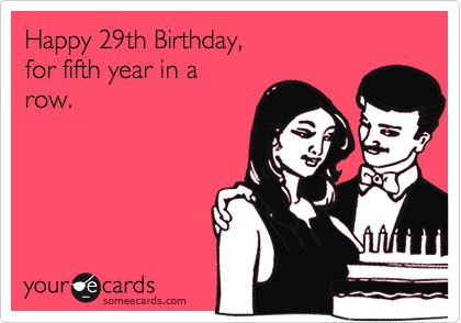 "LOL- This should read ""Happy 25th birthday for the 4th year in a row"" for me. lol"