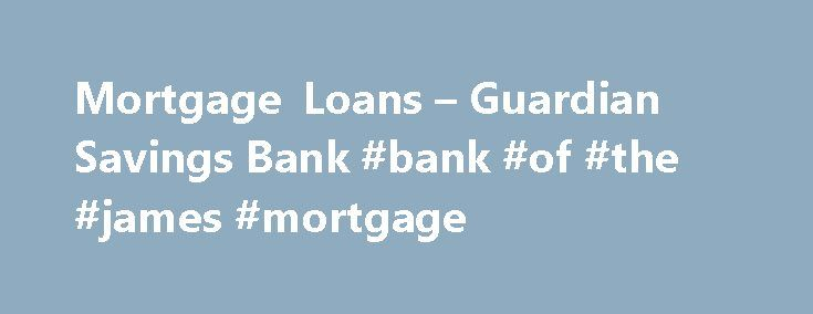 Mortgage Loans – Guardian Savings Bank #bank #of #the #james #mortgage http://north-carolina.remmont.com/mortgage-loans-guardian-savings-bank-bank-of-the-james-mortgage/  # Single Family Dwellings (owner and non-owner occupied) 2-4 Family Dwelling units (owner and non-owner occupied) Multi-family Dwelling units Residential Farm (home) Building Lots or Site Commercial Real Estate Second Home or Vacation Properties Fixed Rate Loans Adjustable Rate Mortgages Balloon Loans FHA Loans + VA Loans…
