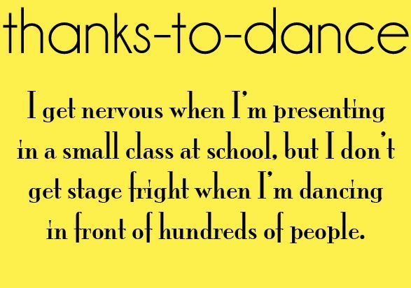 Thanks to dance I get nervous when I'm presenting in a small class at school, but I don't get stage fright when I'm dancing in front of hundreds of people.