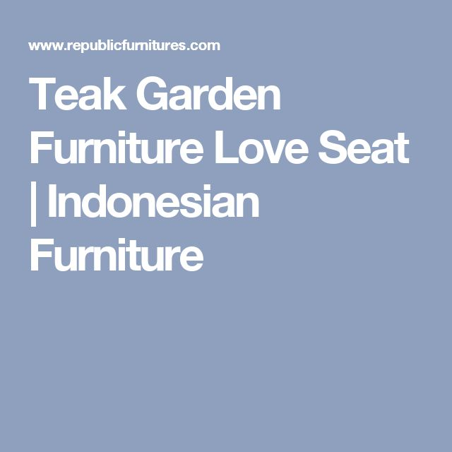 Wooden Garden Furniture Love Seats best 25+ teak garden furniture ideas on pinterest | asian outdoor