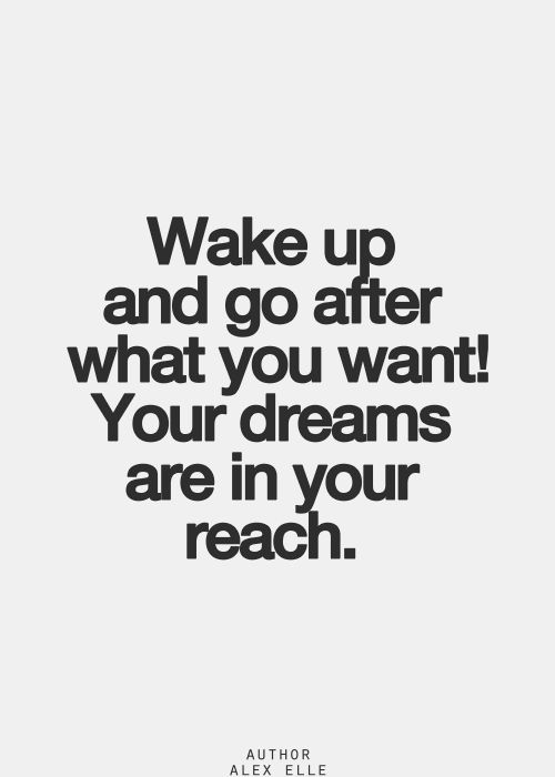 Wake up and go after what you want! Your dreams are in your reach ❥