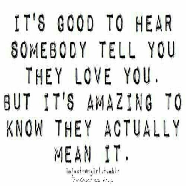 it's good to hear somebody tell you they love you. but it's amazing to know they actually mean it