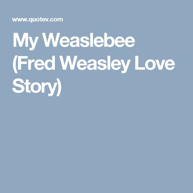 My Weaslebee (Fred Weasley Love Story)