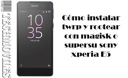 Instalar twrp y rootear con magisk o supersu sony xperia E5