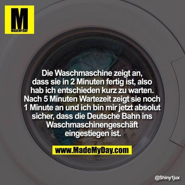 Die Waschmaschine zeigt an, dass sie in 2 Minuten fertig ist, also hab ich entschieden kurz zu warten. Nach 5 Minuten Wartezeit zeigt sie noch 1 Minute an und ich bin mir jetzt absolut sicher, dass die Deutsche Bahn ins Waschmaschinengeschäft eingestiegen ist. – #absolut #Bahn #bin #dass #Deutsche #die #eingestiegen #entschieden #fertig #Hab #ich #ins #Ist #jetzt #kurz #Minute #Minuten #mir #nach #noch #sicher #Sie #und #warten #Wartezeit #Waschmaschine #Waschmaschinengeschäft #zeigt #zu Sie k