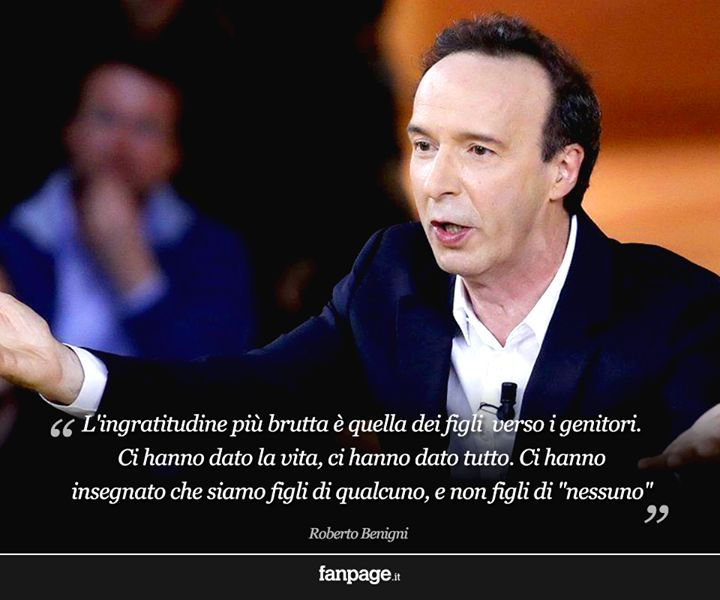 """Ingratitude is the worst of the children to their parents. Gave us life, gave us everything. have taught us that we are children of someone, and not children of """"no one."""" - Roberto Benigni -"""