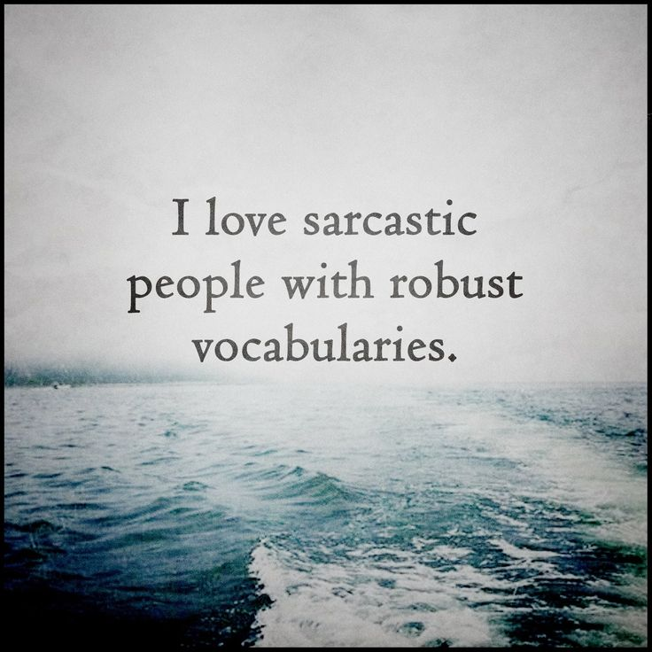 I love sarcastic people with robust vocabularies.