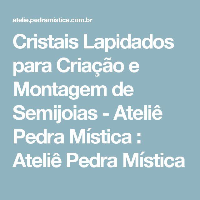 Cristais Lapidados para Criação e Montagem de Semijoias - Ateliê Pedra Mística : Ateliê Pedra Mística