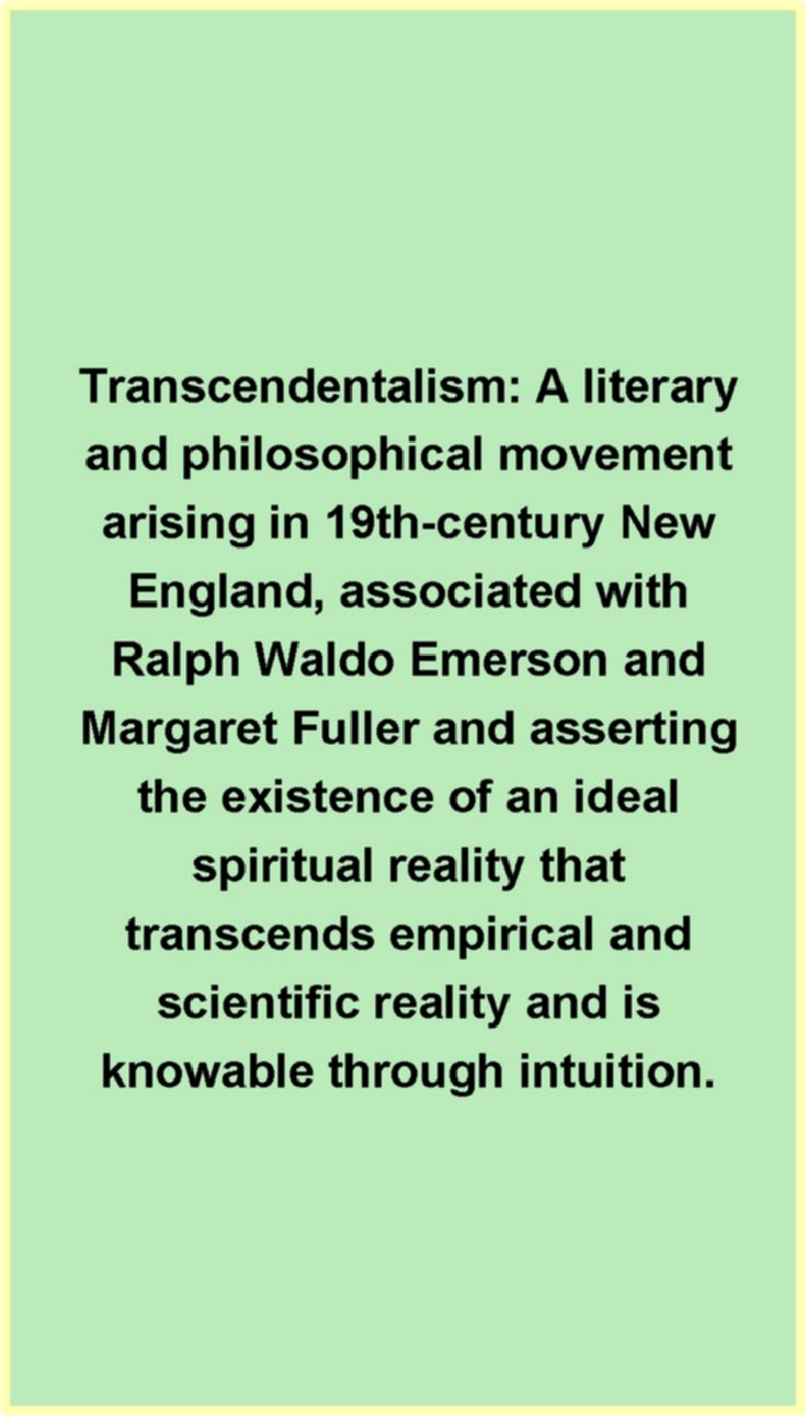 Transcendentalism A literary and philosophical movement arising in 19th-century New England, associated with Ralph Waldo Emerson and Margaret Fuller and asserting the existence of an ideal spiritual reality that transcends empirical and scientific reality and is knowable through intuition.  The Free Dictionary by Farlex