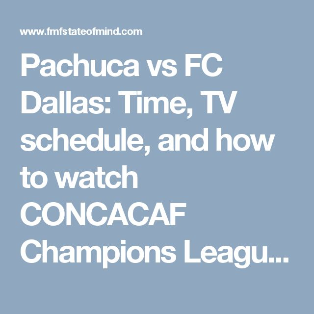 Pachuca vs FC Dallas: Time, TV schedule, and how to watch CONCACAF Champions League online - FMF State Of Mind