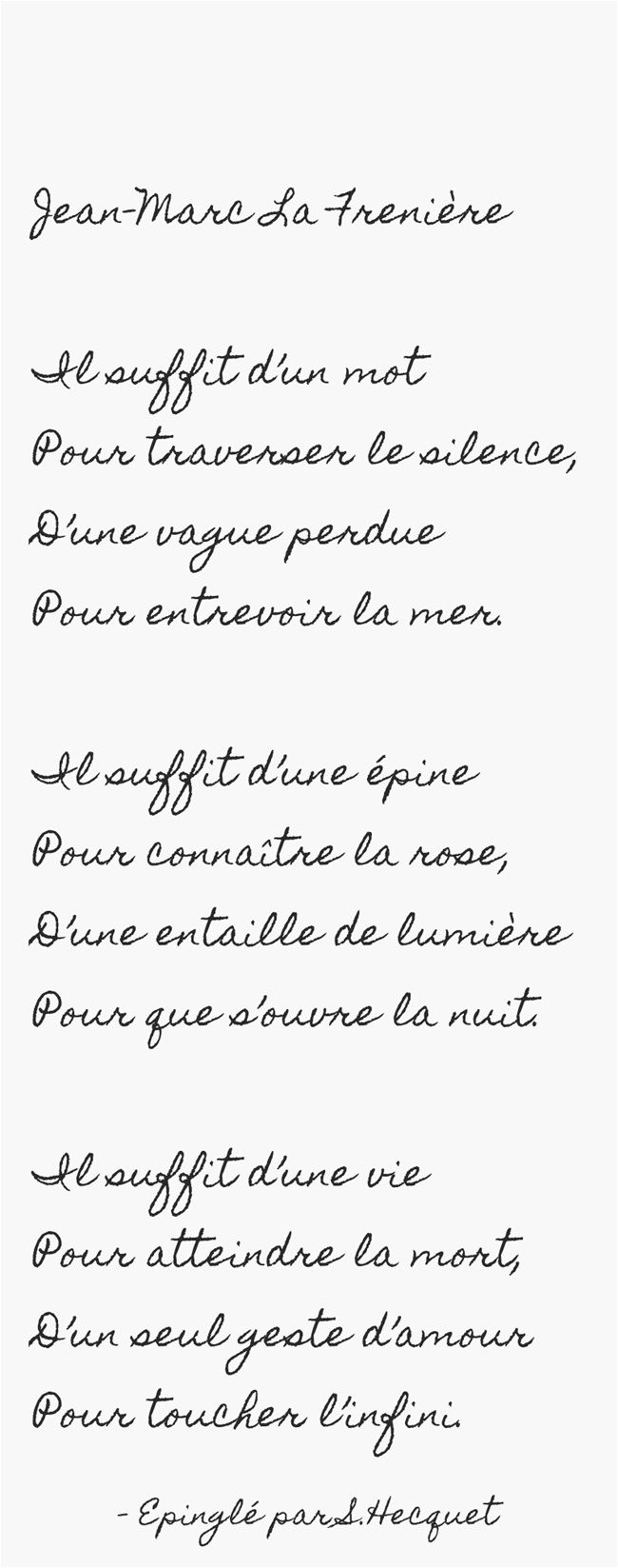 Jean-Marc La Frenière Il suffit d'un mot Pour traverser le silence, D'une vague perdue Pour entrevoir la mer. Il suffit d'une épine Pour connaître la rose, D'une entaille de lumière Pour que s'ouvre la nuit. Il suffit d'une vie Pour atteindre la mort, D'un seul geste d'amour Pour toucher l'infini.