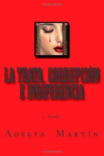 La trata. Corrupcion e indiferencia: Novela de Adelfa Martin Hernandez, http://www.amazon.es/dp/1491251964/ref=cm_sw_r_pi_dp_Pcvdsb0N3G4X2