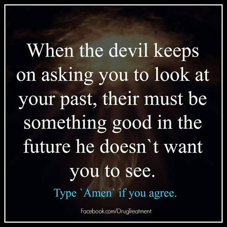When the devil keeps on asking you to look at your past, their must be something good in the future he doesn't want you to see.