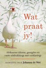 Wat praat jy! Afrikaanse idiome, gesegdes en vaste uitdrukkings met verklarings | Maroela Media