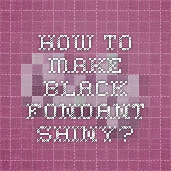 How to make black fondant shiny?