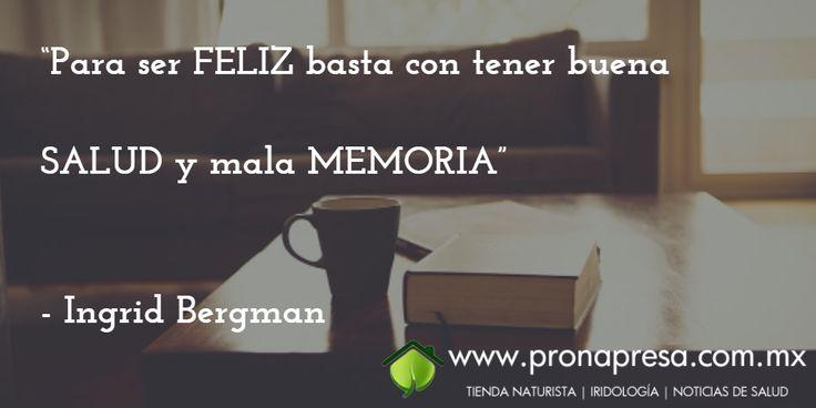"""""""Para ser FELIZ basta con tener buena SALUD y mala MEMORIA""""  - Ingrid Bergman"""