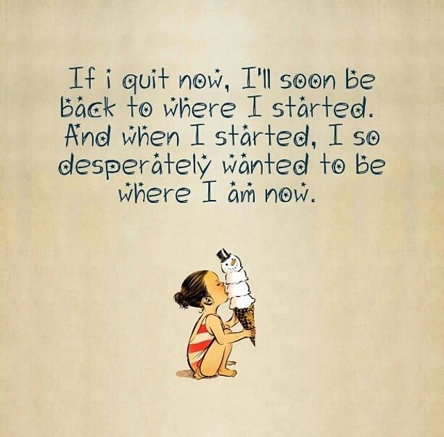If I quit now, I'll soon be back to where I started.  When I started, I so desperately wanted to be where I am now.
