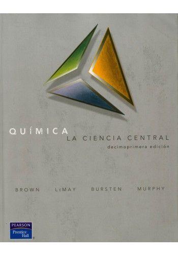 Química : la ciencia central / Theodore L. Brown ...[et al.] -- 11ª ed. -- México [etc.] : Pearson Educación, 2009