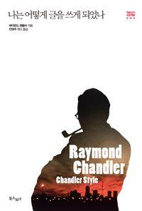 [나는 어떻게 글을 쓰게 되었나] 레이먼드 챈들러 지음 | 안현주 옮김 | 북스피어 | 2014-04-11 | 원제 Chandler Style |  박람강기 프로젝트 3 | 2014-10-27 읽음