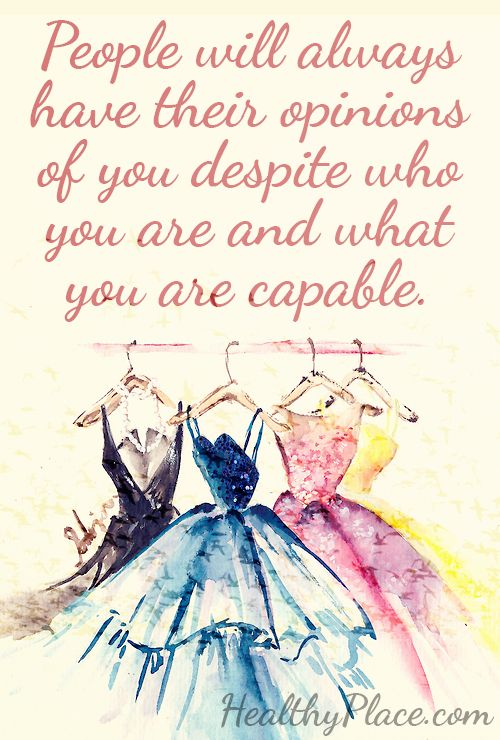 Positive quote: People will always have their opinions of you despite who you are and what you are capable.  www.HealthyPlace.com