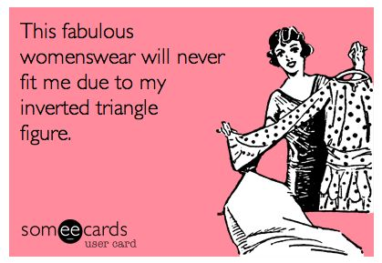 "While other girls get to describe their figure as something fancy, like ""hourglass"" or ""pear"", you get to describe yourself as an ""inverted triangle"". 