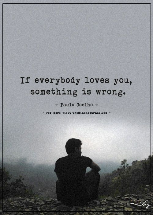 If everybody loves you, something is wrong. - https://themindsjournal.com/if-everybody-loves-you-something-is-wrong/